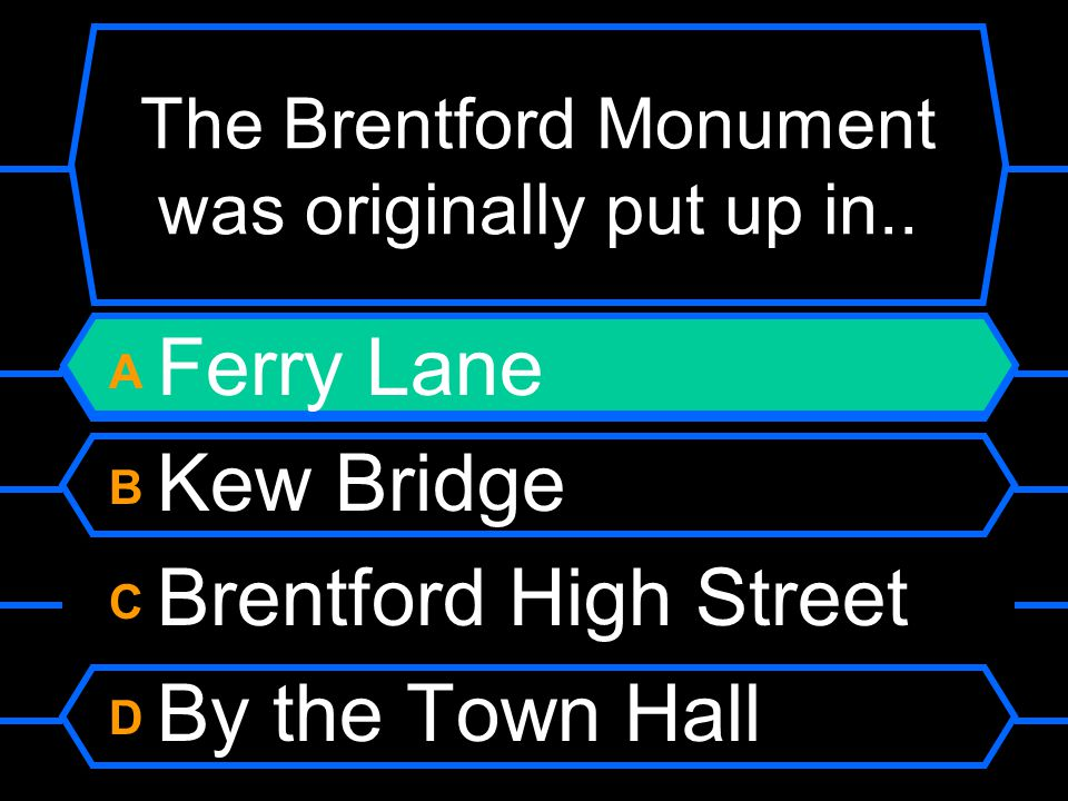 The Brentford Monument was originally put up in.. A Ferry Lane B Kew Bridge C Brentford High Street D By the Town Hall
