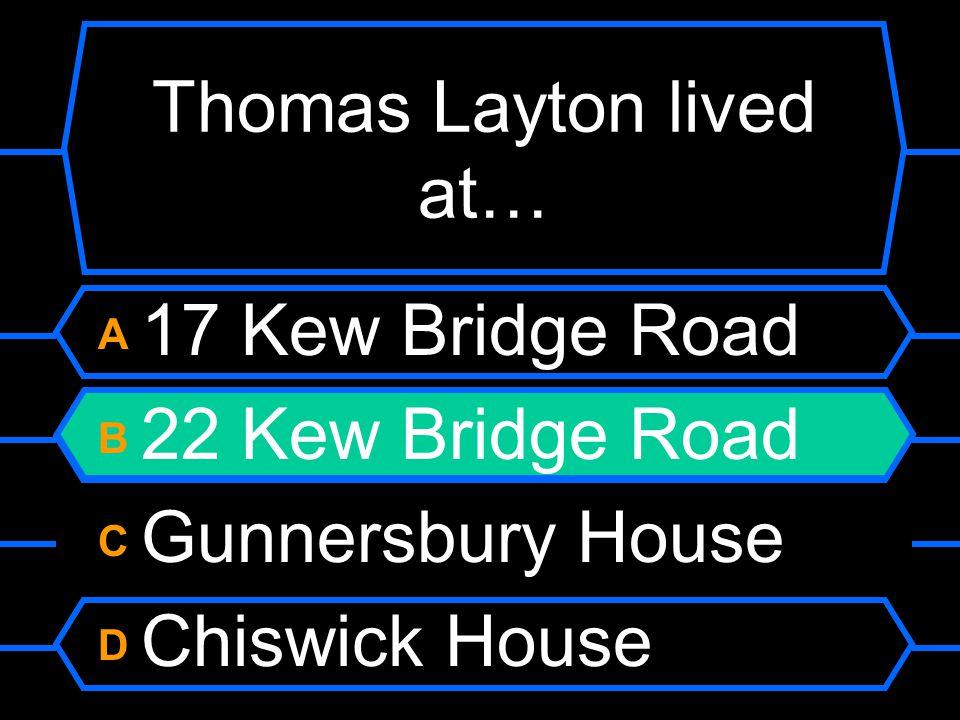 Thomas Layton lived at… A 17 Kew Bridge Road B 22 Kew Bridge Road C Gunnersbury House D Chiswick House