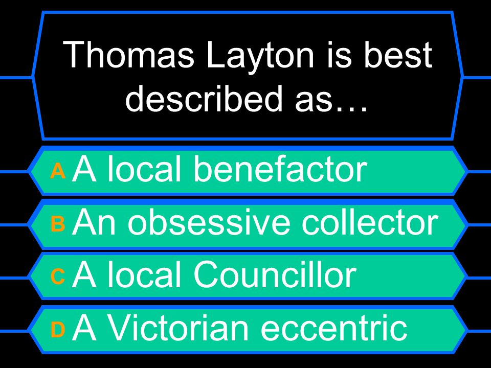 Thomas Layton is best described as… A A local benefactor B An obsessive collector C A local Councillor D A Victorian eccentric
