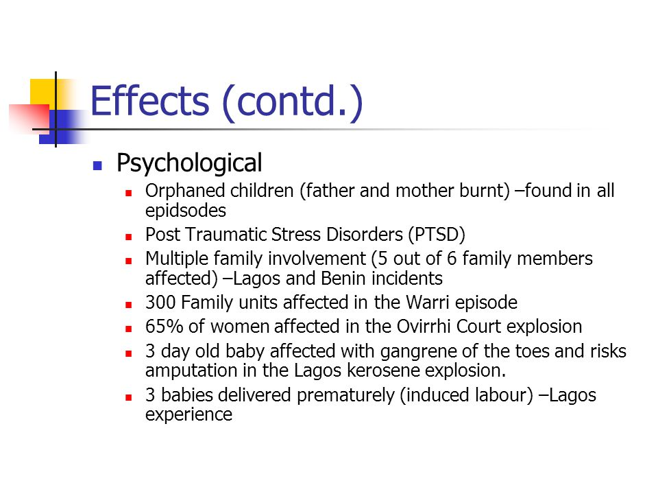 Effects (contd.) Psychological Orphaned children (father and mother burnt) –found in all epidsodes Post Traumatic Stress Disorders (PTSD) Multiple family involvement (5 out of 6 family members affected) –Lagos and Benin incidents 300 Family units affected in the Warri episode 65% of women affected in the Ovirrhi Court explosion 3 day old baby affected with gangrene of the toes and risks amputation in the Lagos kerosene explosion.