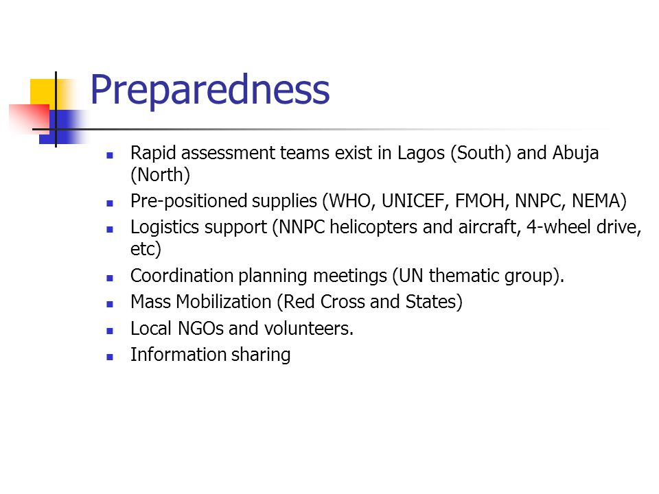 Preparedness Rapid assessment teams exist in Lagos (South) and Abuja (North) Pre-positioned supplies (WHO, UNICEF, FMOH, NNPC, NEMA) Logistics support (NNPC helicopters and aircraft, 4-wheel drive, etc) Coordination planning meetings (UN thematic group).