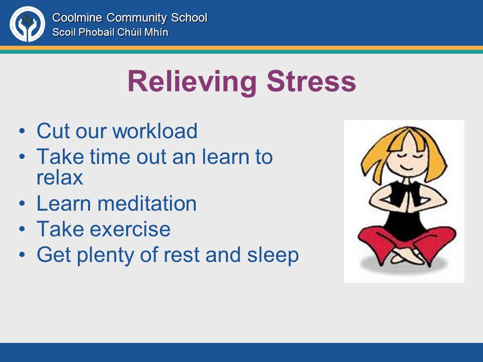 Coolmine Community School Scoil Phobail Chúil Mhín Relieving Stress Cut our workload Take time out an learn to relax Learn meditation Take exercise Get plenty of rest and sleep