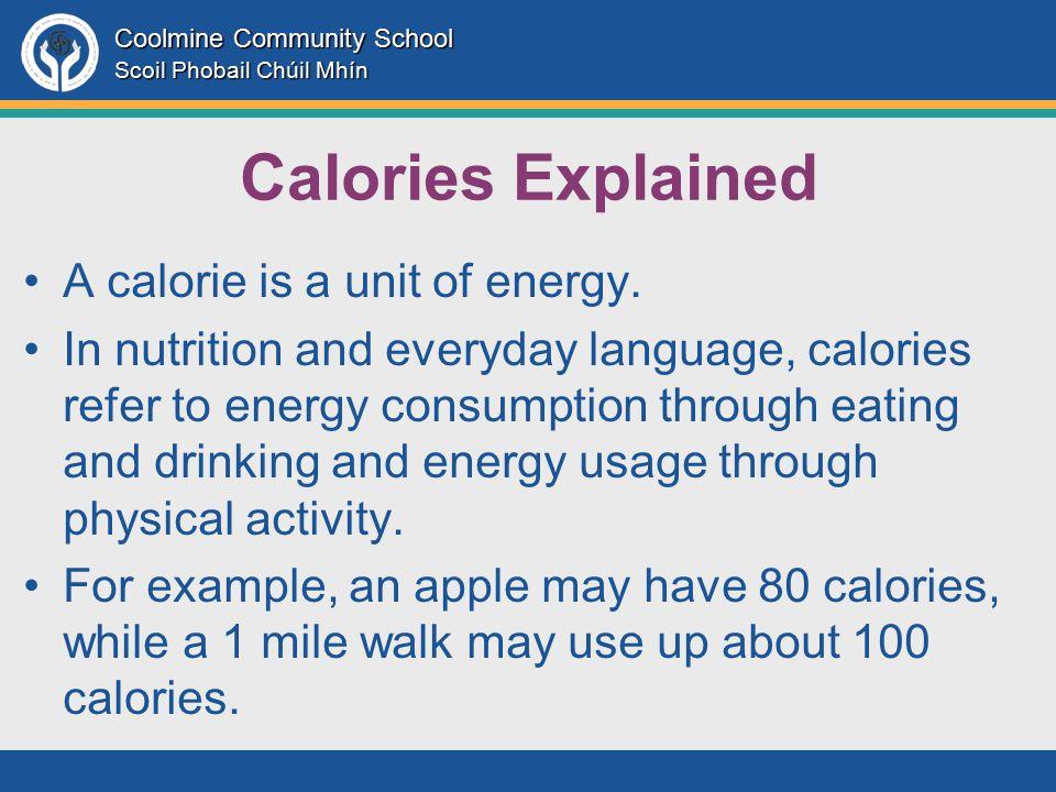 Coolmine Community School Scoil Phobail Chúil Mhín Calories Explained A calorie is a unit of energy.