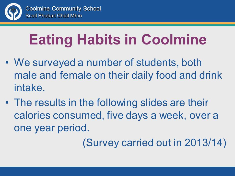 Coolmine Community School Scoil Phobail Chúil Mhín Eating Habits in Coolmine We surveyed a number of students, both male and female on their daily food and drink intake.