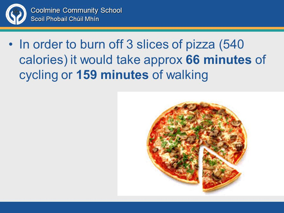 Coolmine Community School Scoil Phobail Chúil Mhín In order to burn off 3 slices of pizza (540 calories) it would take approx 66 minutes of cycling or 159 minutes of walking