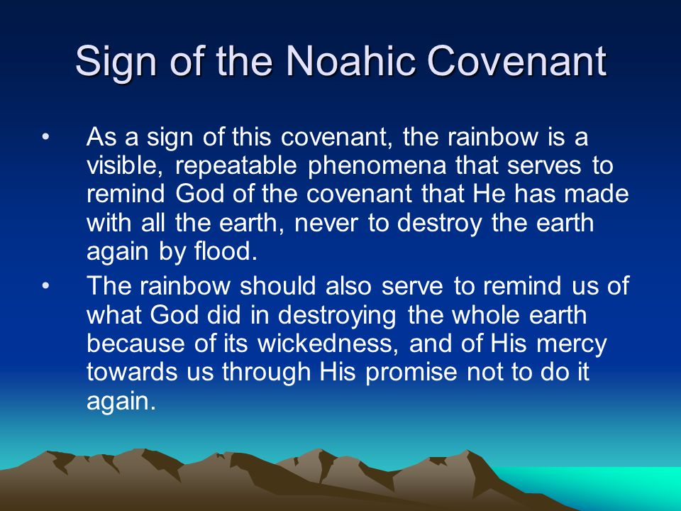 Sign of the Noahic Covenant As a sign of this covenant, the rainbow is a visible, repeatable phenomena that serves to remind God of the covenant that He has made with all the earth, never to destroy the earth again by flood.