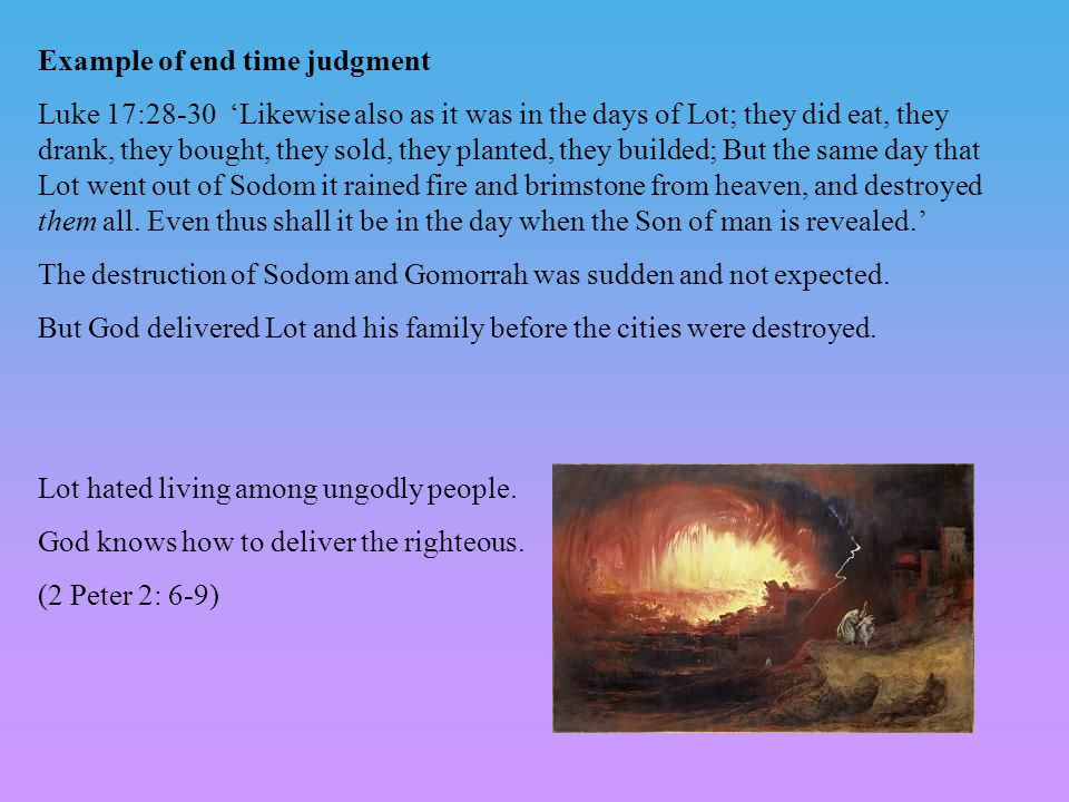 Example of end time judgment Luke 17:28-30 'Likewise also as it was in the days of Lot; they did eat, they drank, they bought, they sold, they planted, they builded; But the same day that Lot went out of Sodom it rained fire and brimstone from heaven, and destroyed them all.