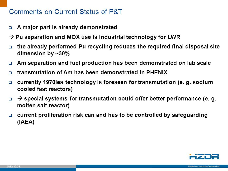 Seite 10/25 Comments on Current Status of P&T  A major part is already demonstrated  Pu separation and MOX use is industrial technology for LWR  the already performed Pu recycling reduces the required final disposal site dimension by ~30%  Am separation and fuel production has been demonstrated on lab scale  transmutation of Am has been demonstrated in PHENIX  currently 1970ies technology is foreseen for transmutation (e.