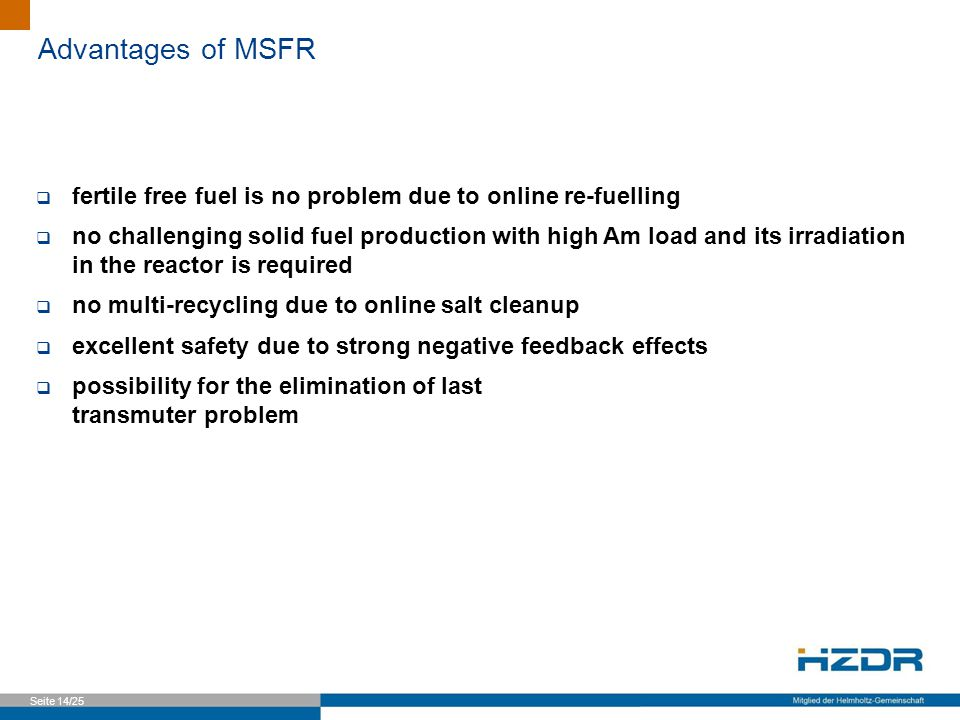 Seite 14/25 Advantages of MSFR  fertile free fuel is no problem due to online re-fuelling  no challenging solid fuel production with high Am load and its irradiation in the reactor is required  no multi-recycling due to online salt cleanup  excellent safety due to strong negative feedback effects  possibility for the elimination of last transmuter problem