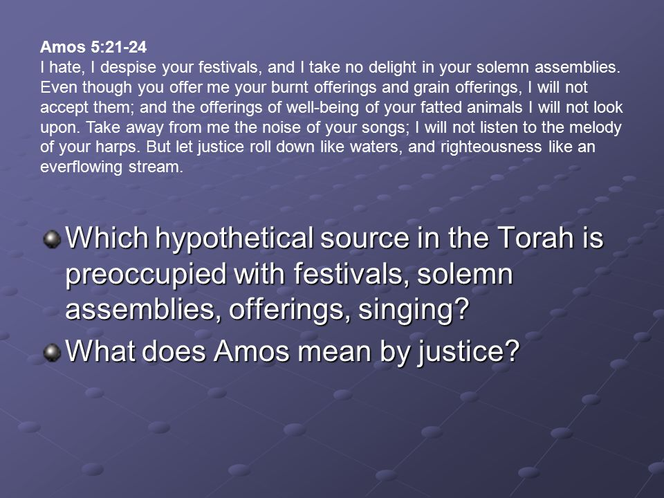 Which hypothetical source in the Torah is preoccupied with festivals, solemn assemblies, offerings, singing? What does Amos mean by justice? Amos 5:21
