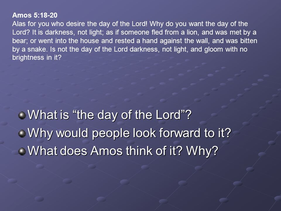 "What is ""the day of the Lord""? Why would people look forward to it? What does Amos think of it? Why? Amos 5:18-20 Alas for you who desire the day of t"