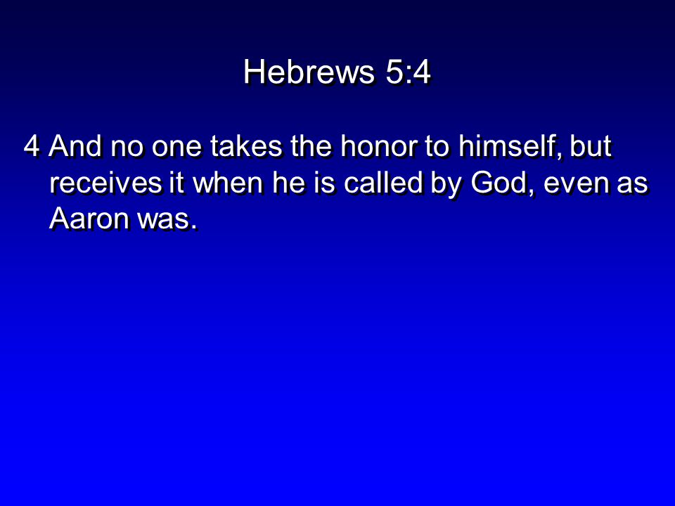 Hebrews 5:4 4 And no one takes the honor to himself, but receives it when he is called by God, even as Aaron was.