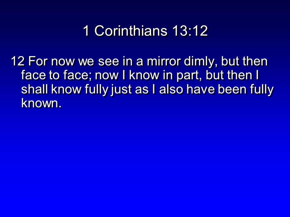 1 Corinthians 13:12 12 For now we see in a mirror dimly, but then face to face; now I know in part, but then I shall know fully just as I also have been fully known.