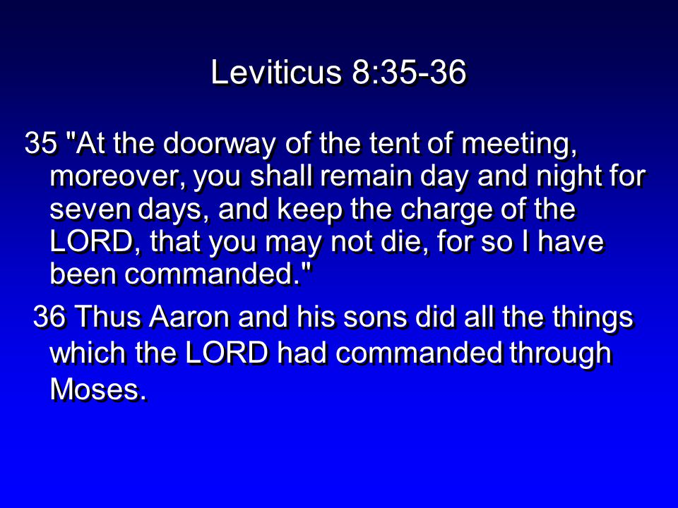 Leviticus 8:35-36 35 At the doorway of the tent of meeting, moreover, you shall remain day and night for seven days, and keep the charge of the LORD, that you may not die, for so I have been commanded. 36 Thus Aaron and his sons did all the things which the LORD had commanded through Moses.
