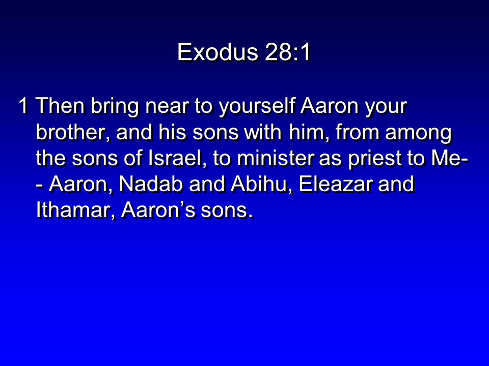 Exodus 28:1 1 Then bring near to yourself Aaron your brother, and his sons with him, from among the sons of Israel, to minister as priest to Me- - Aaron, Nadab and Abihu, Eleazar and Ithamar, Aaron's sons.