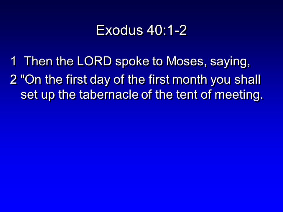 Exodus 40:1-2 1 Then the LORD spoke to Moses, saying, 2 On the first day of the first month you shall set up the tabernacle of the tent of meeting.