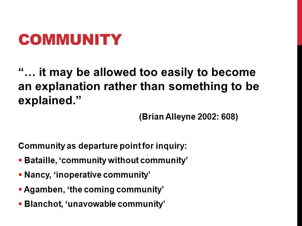 COMMUNITY … it may be allowed too easily to become an explanation rather than something to be explained. (Brian Alleyne 2002: 608) Community as departure point for inquiry:  Bataille, 'community without community'  Nancy, 'inoperative community'  Agamben, 'the coming community'  Blanchot, 'unavowable community'