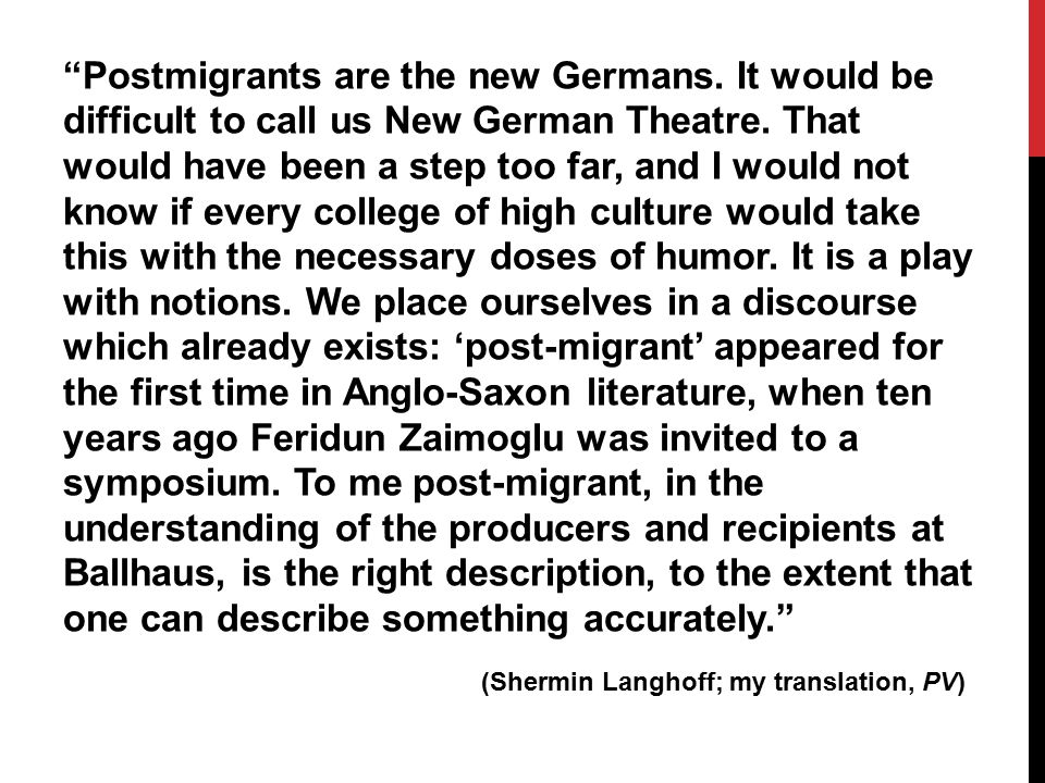 Postmigrants are the new Germans.It would be difficult to call us New German Theatre.
