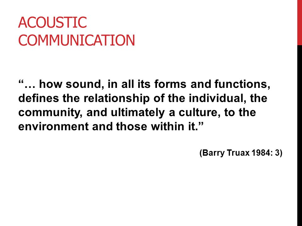 ACOUSTIC COMMUNICATION … how sound, in all its forms and functions, defines the relationship of the individual, the community, and ultimately a culture, to the environment and those within it. (Barry Truax 1984: 3)