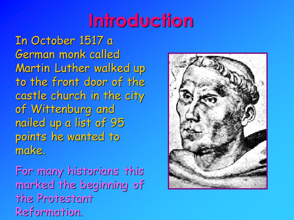 Introduction In October 1517 a German monk called Martin Luther walked up to the front door of the castle church in the city of Wittenburg and nailed up a list of 95 points he wanted to make.
