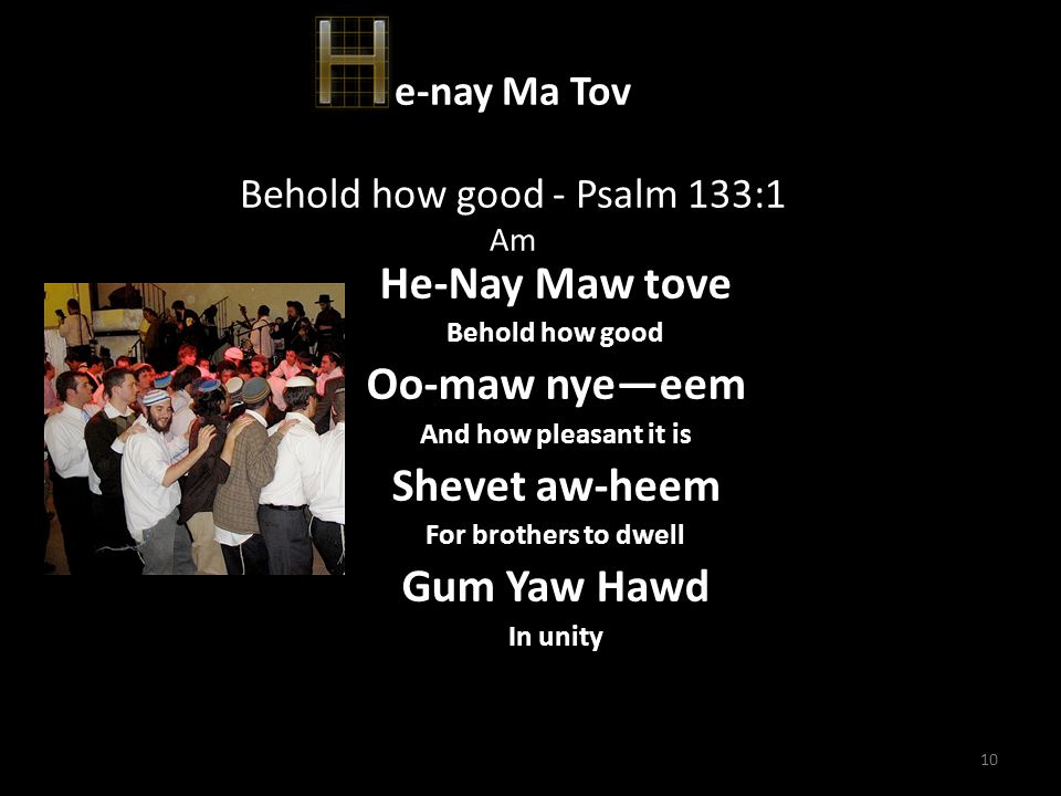 10 e-nay Ma Tov Behold how good - Psalm 133:1 Am He-Nay Maw tove Behold how good Oo-maw nye—eem And how pleasant it is Shevet aw-heem For brothers to