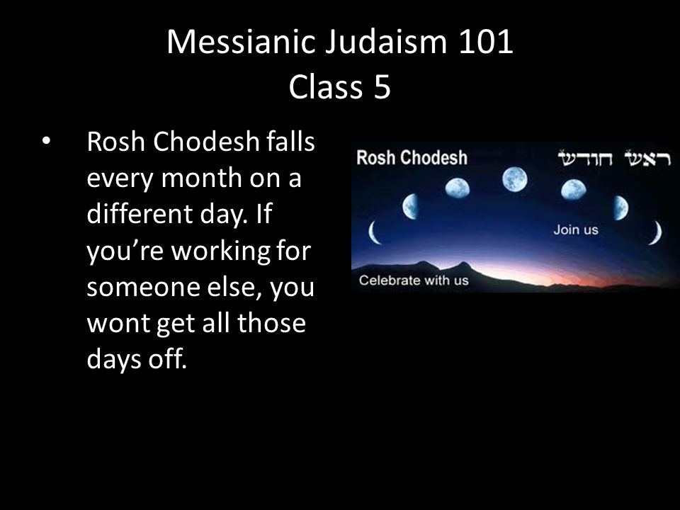 Rosh Chodesh falls every month on a different day.