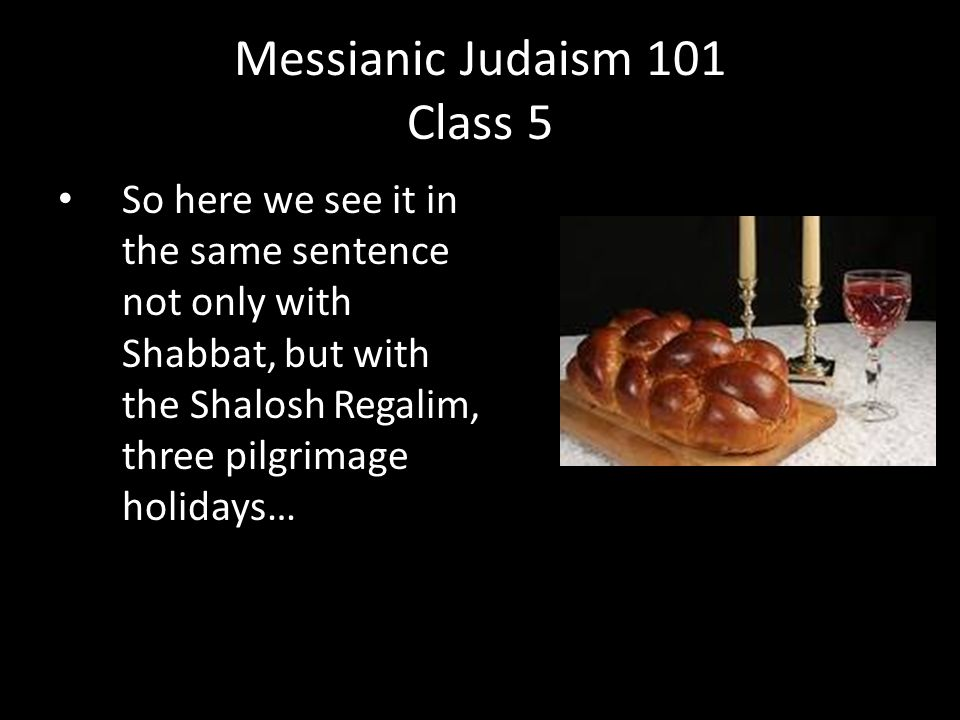 So here we see it in the same sentence not only with Shabbat, but with the Shalosh Regalim, three pilgrimage holidays… Messianic Judaism 101 Class 5