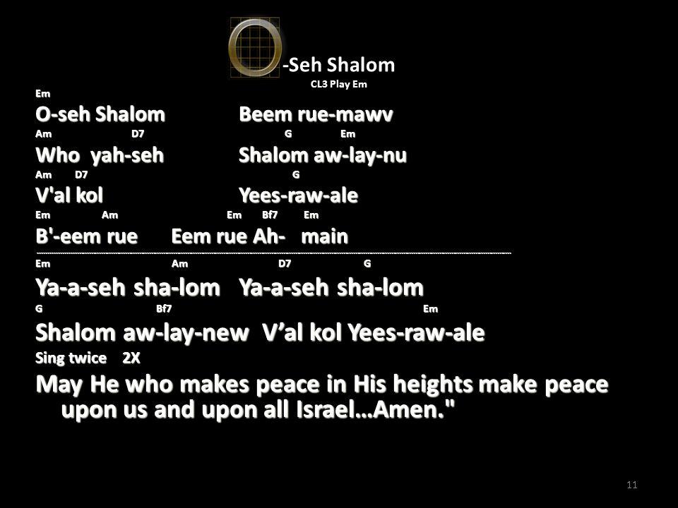 11 -Seh Shalom CL3 Play Em Em O-seh Shalom Beem rue-mawv Am D7 G Em Who yah-seh Shalom aw-lay-nu Am D7 G V'al kol Yees-raw-ale Em Am Em Bf7 Em B'-eem