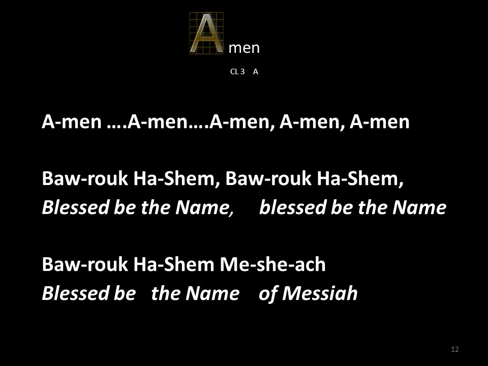12 men CL 3 A A-men ….A-men….A-men, A-men, A-men Baw-rouk Ha-Shem, Baw-rouk Ha-Shem, Blessed be the Name, blessed be the Name Baw-rouk Ha-Shem Me-she-ach Blessed be the Name of Messiah