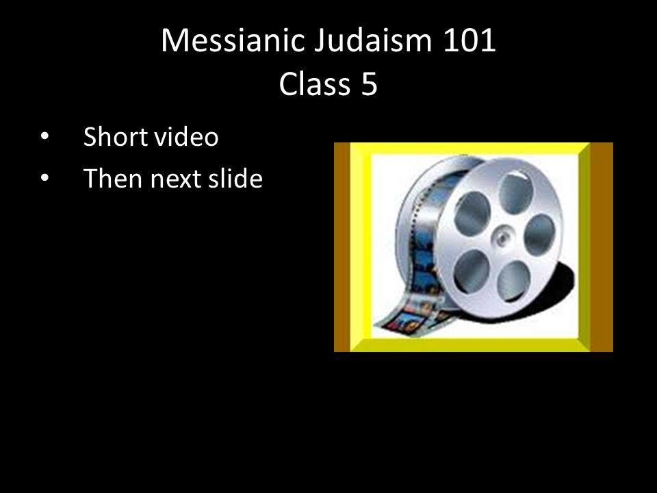 Short video Then next slide Messianic Judaism 101 Class 5