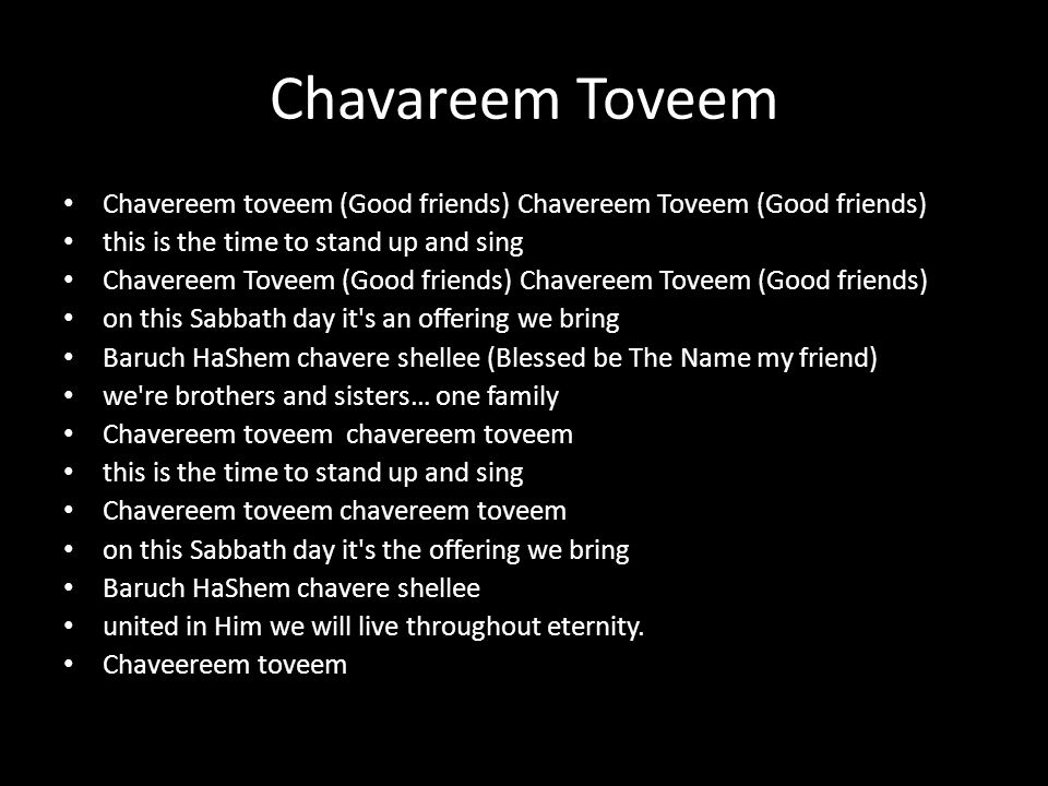 Chavereem toveem (Good friends) Chavereem Toveem (Good friends) this is the time to stand up and sing Chavereem Toveem (Good friends) Chavereem Toveem (Good friends) on this Sabbath day it s an offering we bring Baruch HaShem chavere shellee (Blessed be The Name my friend) we re brothers and sisters… one family Chavereem toveem chavereem toveem this is the time to stand up and sing Chavereem toveem chavereem toveem on this Sabbath day it s the offering we bring Baruch HaShem chavere shellee united in Him we will live throughout eternity.