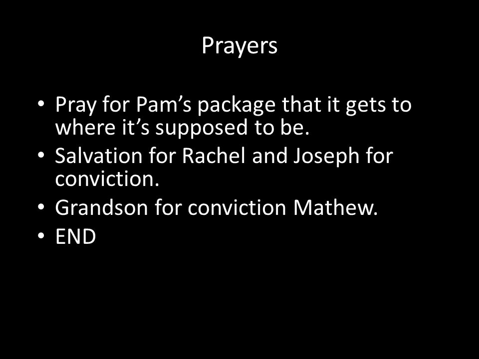 Prayers Pray for Pam's package that it gets to where it's supposed to be. Salvation for Rachel and Joseph for conviction. Grandson for conviction Math