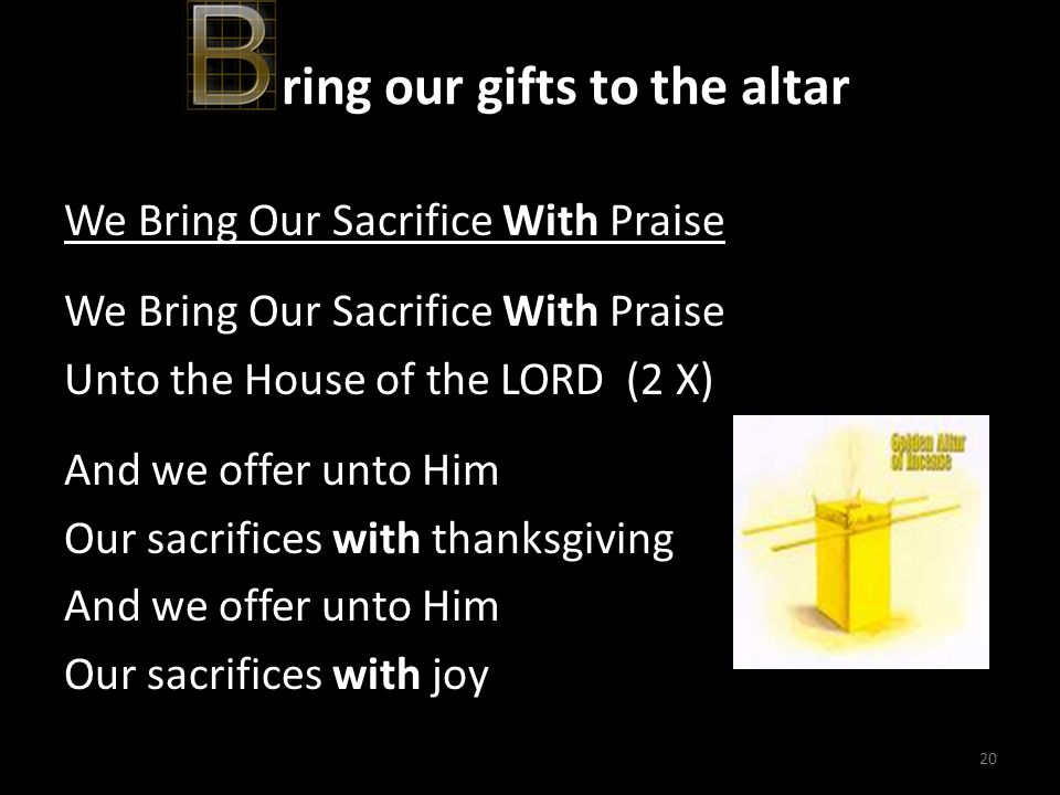 20 ring our gifts to the altar We Bring Our Sacrifice With Praise Unto the House of the LORD (2 X) And we offer unto Him Our sacrifices with thanksgiv