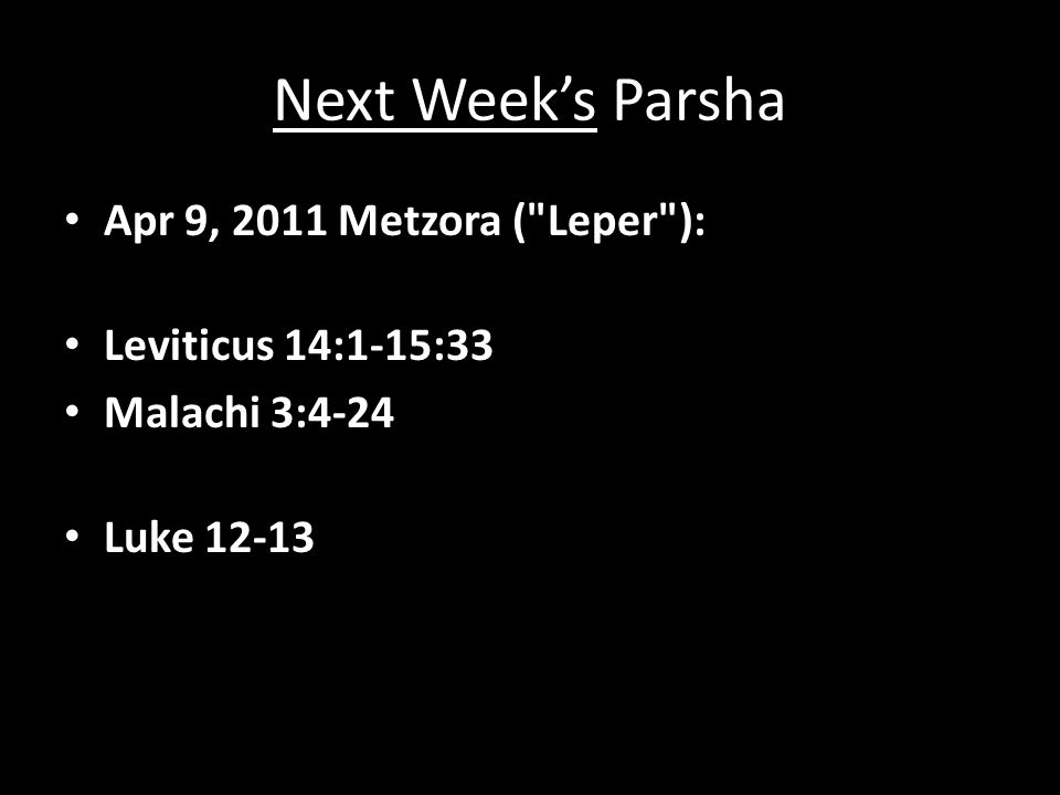 Next Week's Parsha Apr 9, 2011 Metzora ( Leper ): Leviticus 14:1-15:33 Malachi 3:4-24 Luke 12-13