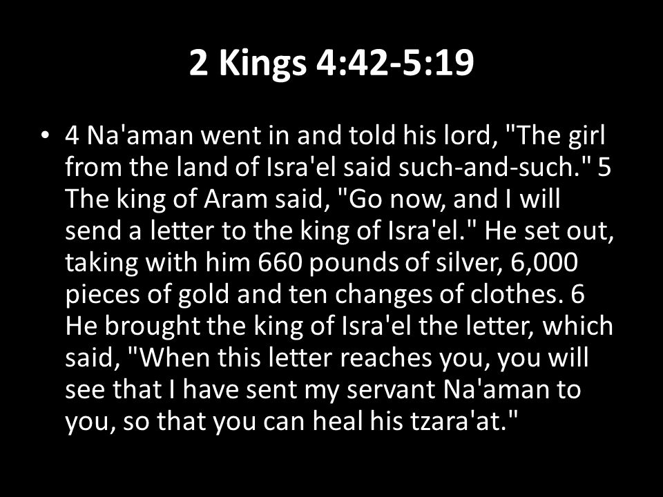 2 Kings 4:42-5:19 4 Na aman went in and told his lord, The girl from the land of Isra el said such-and-such. 5 The king of Aram said, Go now, and I will send a letter to the king of Isra el. He set out, taking with him 660 pounds of silver, 6,000 pieces of gold and ten changes of clothes.