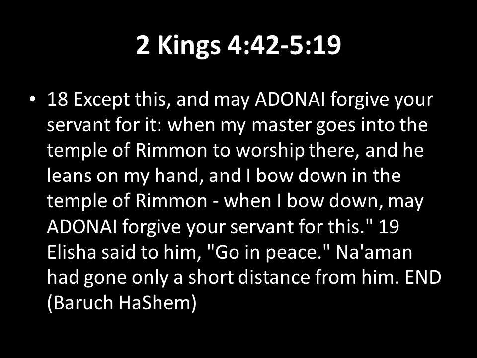 2 Kings 4:42-5:19 18 Except this, and may ADONAI forgive your servant for it: when my master goes into the temple of Rimmon to worship there, and he leans on my hand, and I bow down in the temple of Rimmon - when I bow down, may ADONAI forgive your servant for this. 19 Elisha said to him, Go in peace. Na aman had gone only a short distance from him.