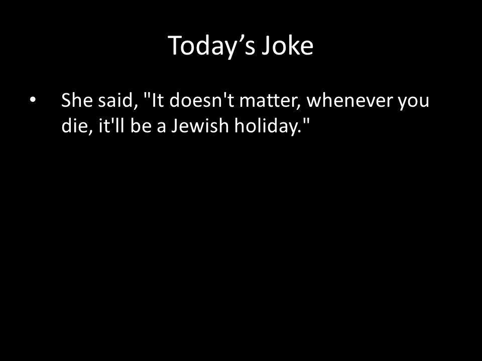 She said, It doesn t matter, whenever you die, it ll be a Jewish holiday. Today's Joke