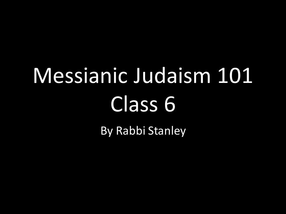 Messianic Judaism 101 Class 6 By Rabbi Stanley