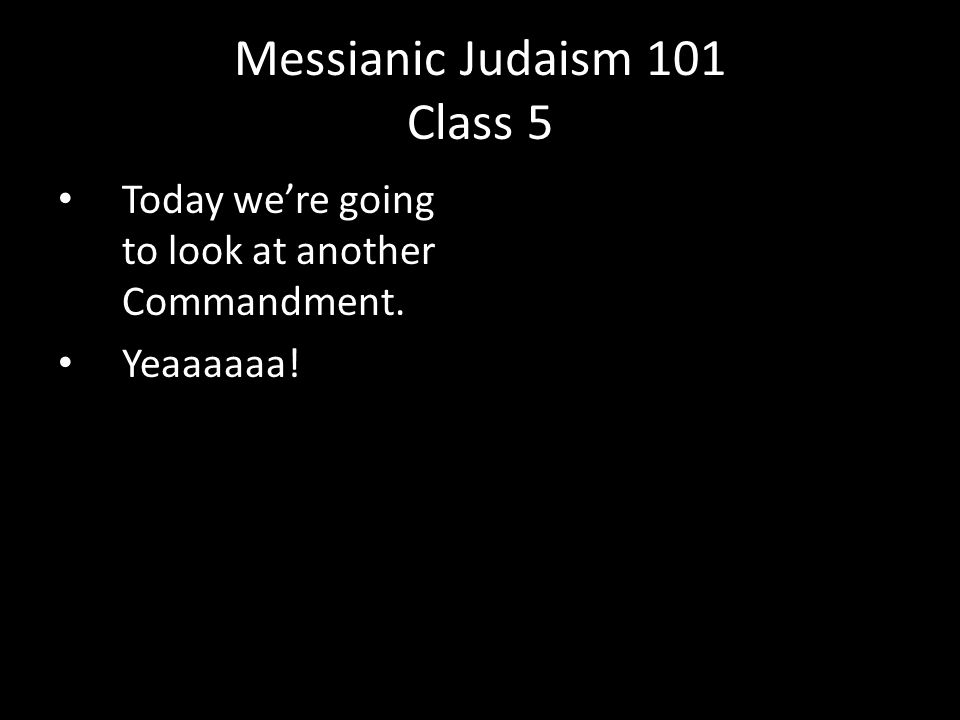 Today we're going to look at another Commandment. Yeaaaaaa! Messianic Judaism 101 Class 5