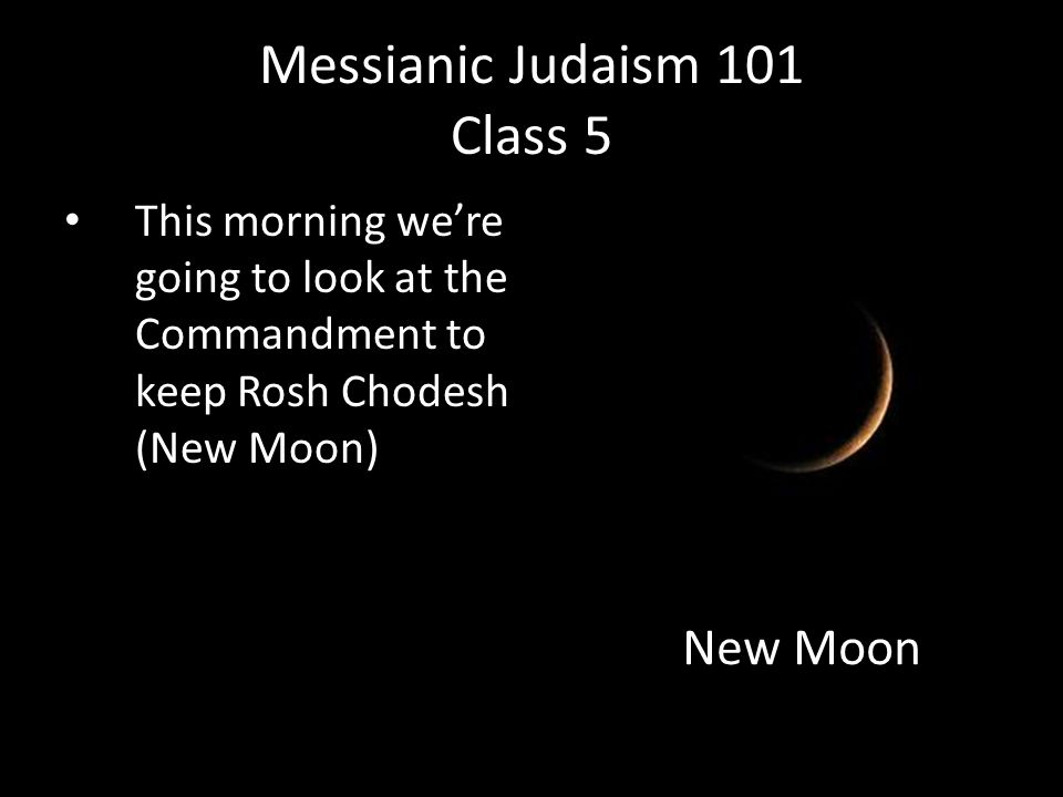 This morning we're going to look at the Commandment to keep Rosh Chodesh (New Moon) Messianic Judaism 101 Class 5 New Moon