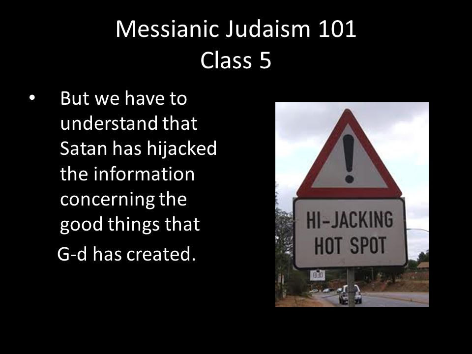 But we have to understand that Satan has hijacked the information concerning the good things that G-d has created.