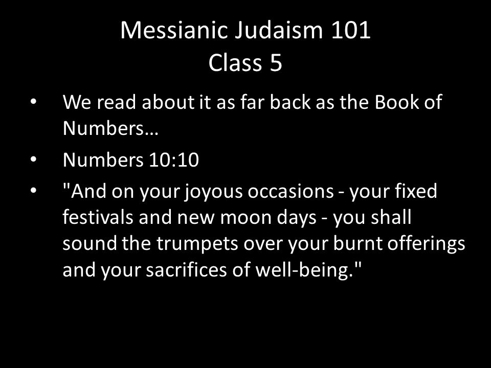 We read about it as far back as the Book of Numbers… Numbers 10:10 And on your joyous occasions - your fixed festivals and new moon days - you shall sound the trumpets over your burnt offerings and your sacrifices of well-being. Messianic Judaism 101 Class 5