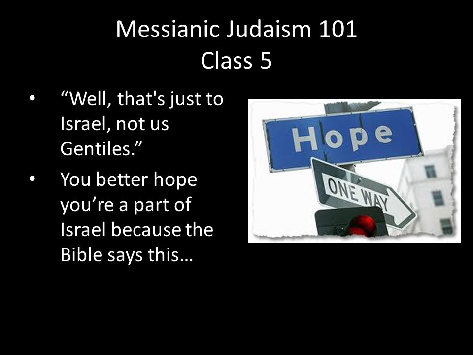 Well, that s just to Israel, not us Gentiles. You better hope you're a part of Israel because the Bible says this… Messianic Judaism 101 Class 5
