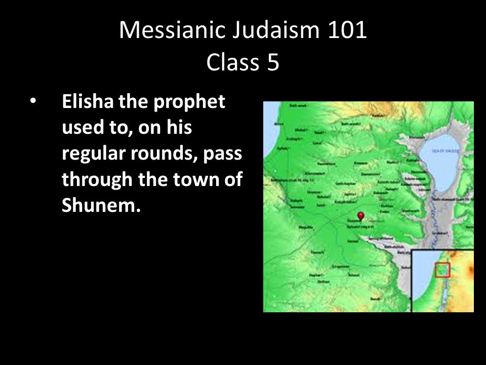 Elisha the prophet used to, on his regular rounds, pass through the town of Shunem. Messianic Judaism 101 Class 5
