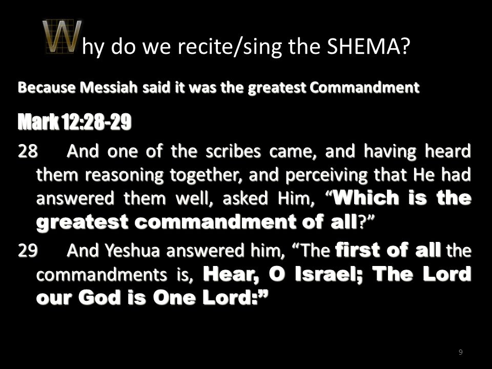 9 9999 hy do we recite/sing the SHEMA? Because Messiah said it was the greatest Commandment Mark 12:28-29 28And one of the scribes came, and having he