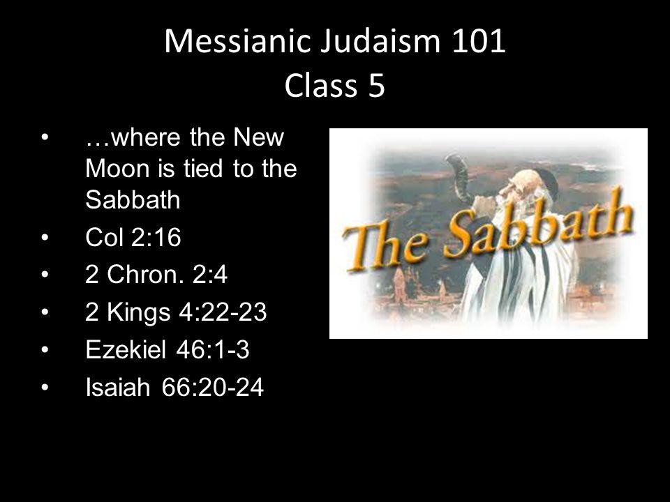 …where the New Moon is tied to the Sabbath Col 2:16 2 Chron. 2:4 2 Kings 4:22-23 Ezekiel 46:1-3 Isaiah 66:20-24 Messianic Judaism 101 Class 5