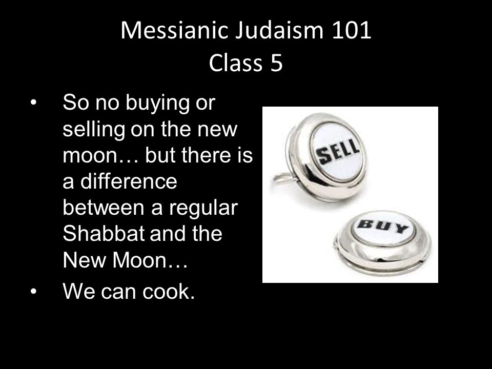 So no buying or selling on the new moon… but there is a difference between a regular Shabbat and the New Moon… We can cook.