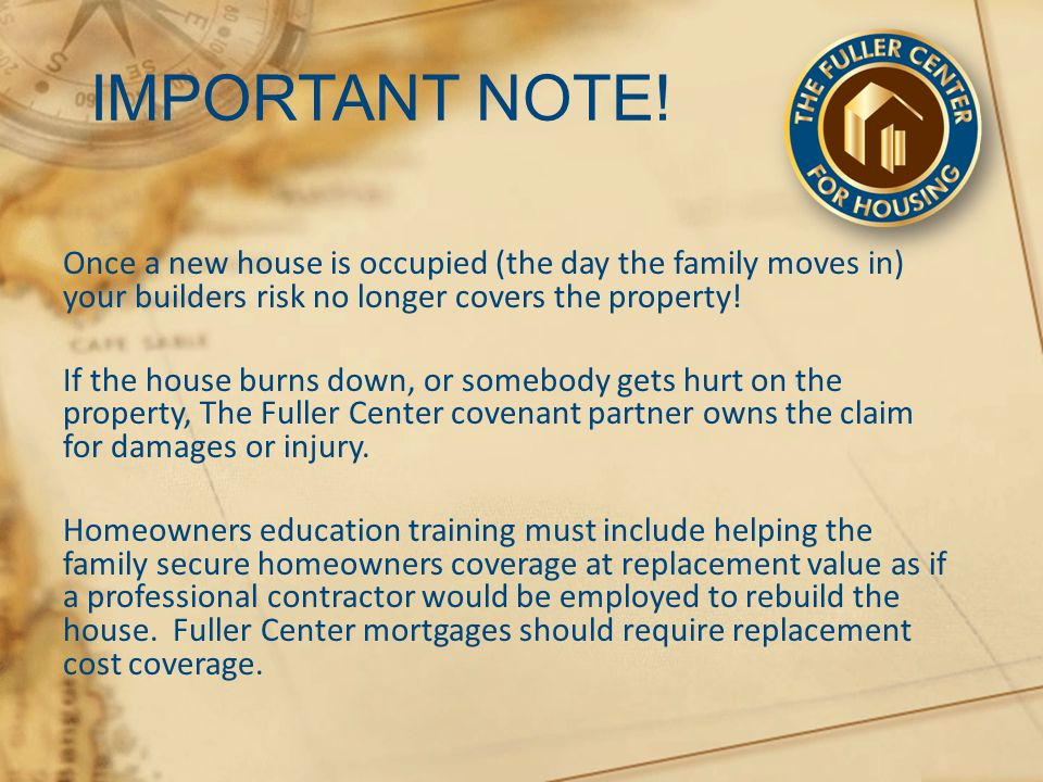 IMPORTANT NOTE! Once a new house is occupied (the day the family moves in) your builders risk no longer covers the property! If the house burns down,