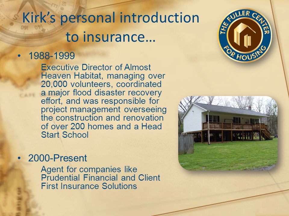 Kirk's personal introduction to insurance… 1988-1999 Executive Director of Almost Heaven Habitat, managing over 20,000 volunteers, coordinated a major