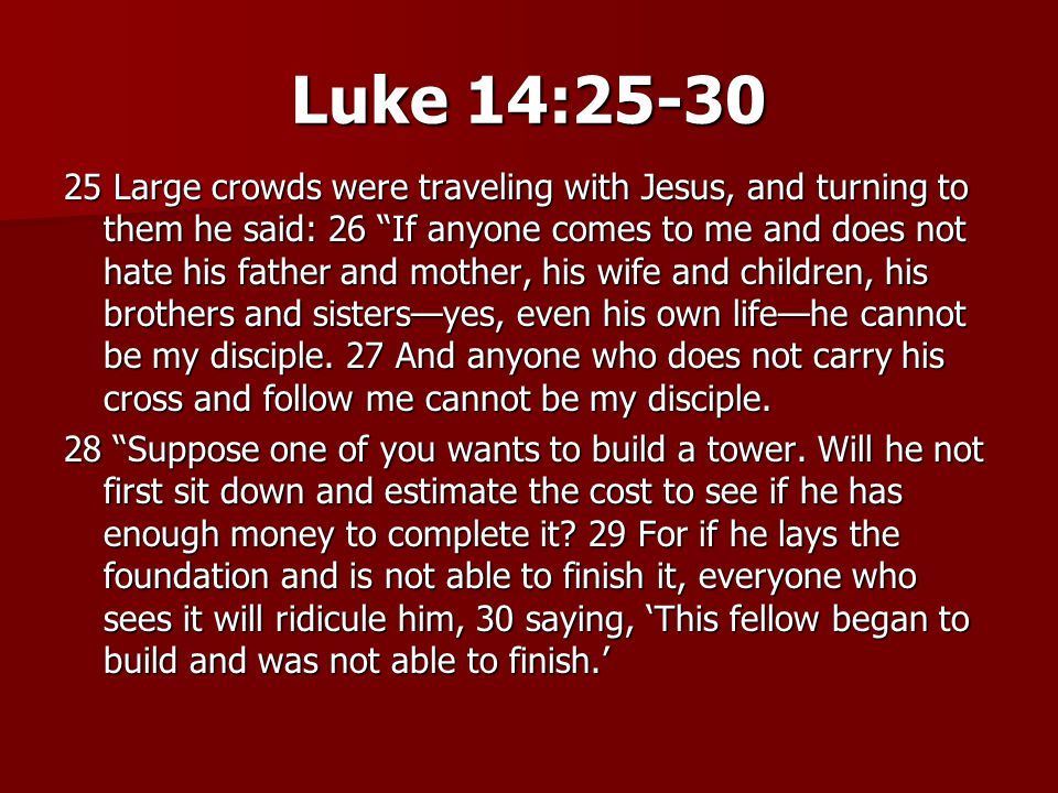 Luke 14:25-30 25 Large crowds were traveling with Jesus, and turning to them he said: 26 If anyone comes to me and does not hate his father and mother, his wife and children, his brothers and sisters—yes, even his own life—he cannot be my disciple.